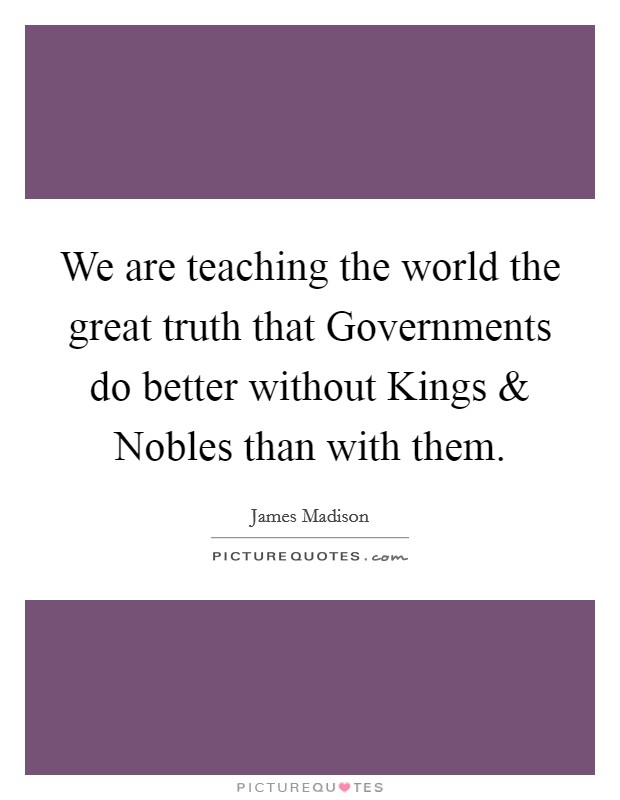 We are teaching the world the great truth that Governments do better without Kings and Nobles than with them Picture Quote #1