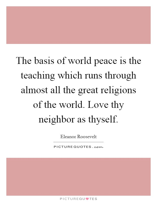 The basis of world peace is the teaching which runs through almost all the great religions of the world. Love thy neighbor as thyself Picture Quote #1
