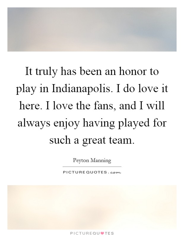 It truly has been an honor to play in Indianapolis. I do love it here. I love the fans, and I will always enjoy having played for such a great team. Picture Quote #1