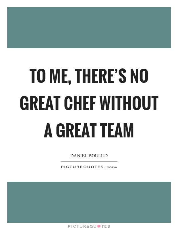 To me, there's no great chef without a great team Picture Quote #1
