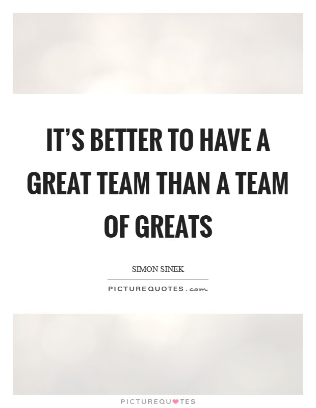 It's better to have a great team than a team of greats Picture Quote #1