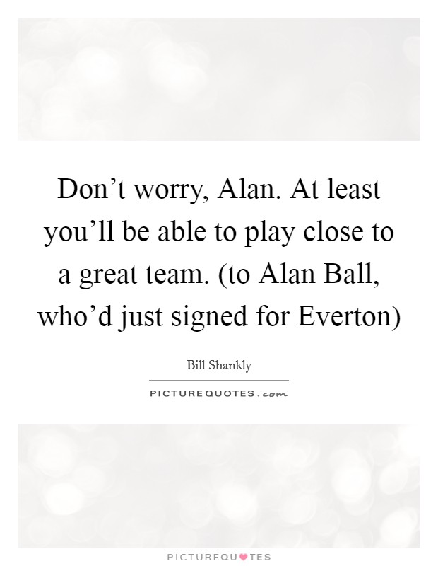 Don't worry, Alan. At least you'll be able to play close to a great team. (to Alan Ball, who'd just signed for Everton) Picture Quote #1
