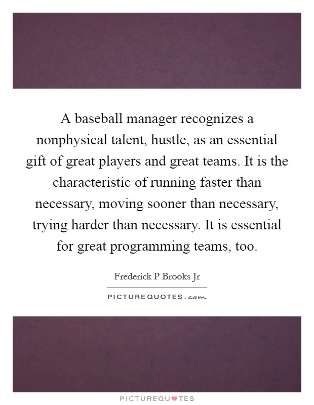 A baseball manager recognizes a nonphysical talent, hustle, as an essential gift of great players and great teams. It is the characteristic of running faster than necessary, moving sooner than necessary, trying harder than necessary. It is essential for great programming teams, too Picture Quote #1