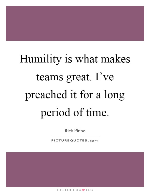 Humility is what makes teams great. I've preached it for a long period of time Picture Quote #1