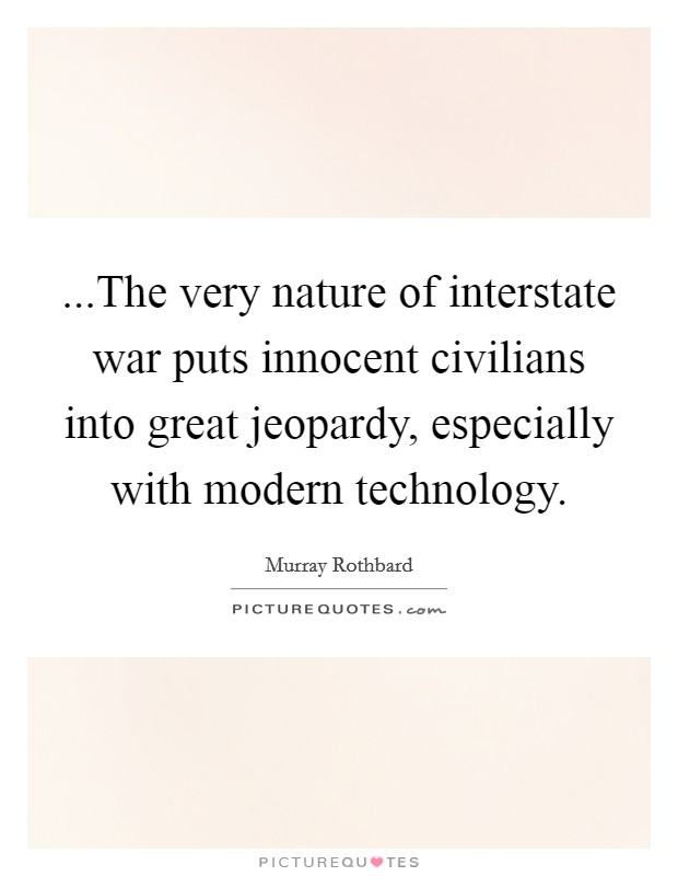 ...The very nature of interstate war puts innocent civilians into great jeopardy, especially with modern technology Picture Quote #1