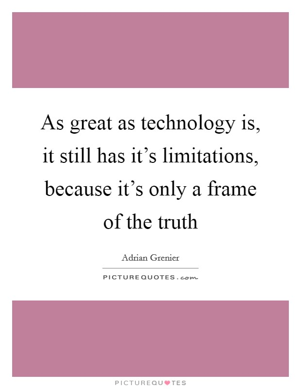 As great as technology is, it still has it's limitations, because it's only a frame of the truth Picture Quote #1