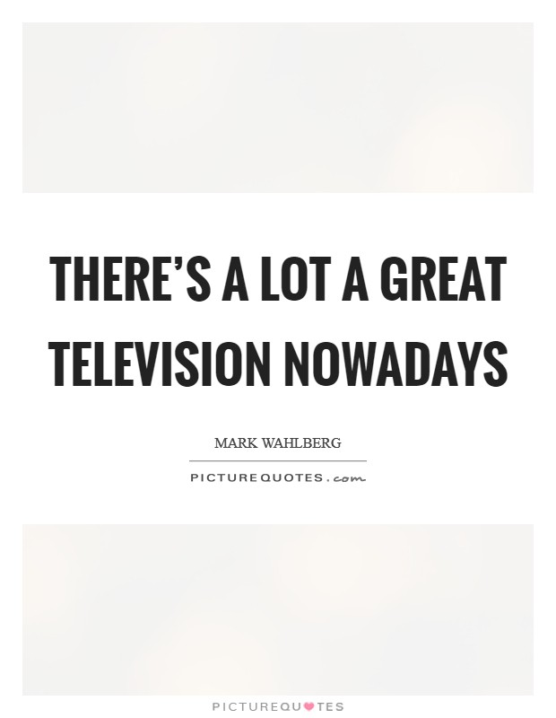 There's a lot a great television nowadays Picture Quote #1