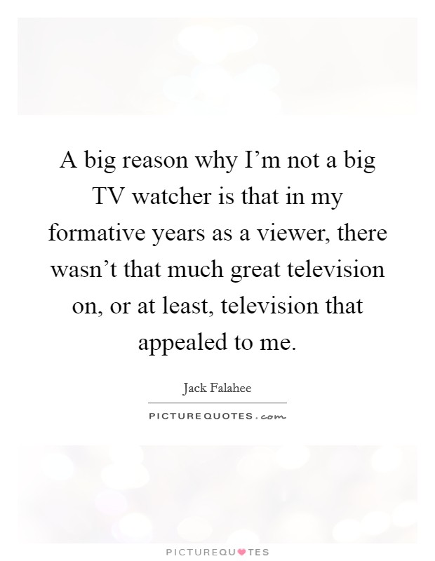 A big reason why I'm not a big TV watcher is that in my formative years as a viewer, there wasn't that much great television on, or at least, television that appealed to me Picture Quote #1