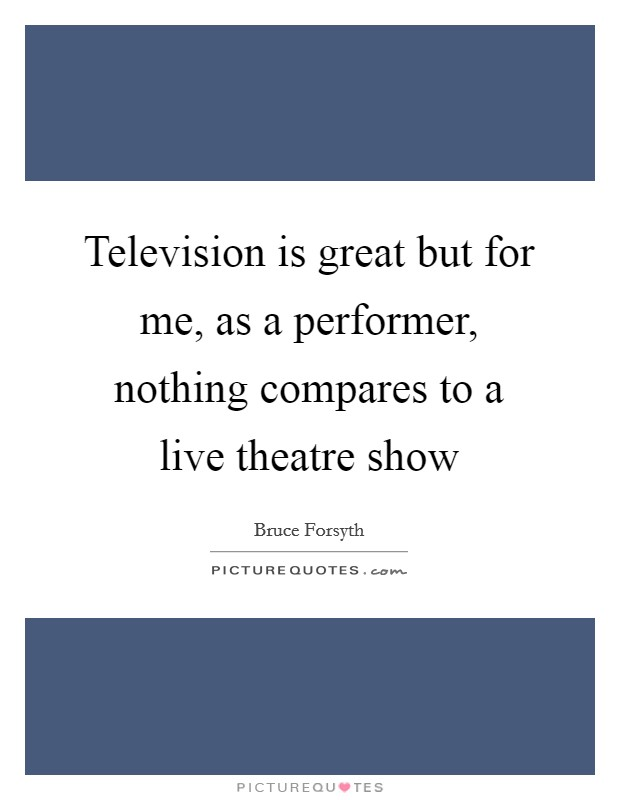 Television is great but for me, as a performer, nothing compares to a live theatre show Picture Quote #1