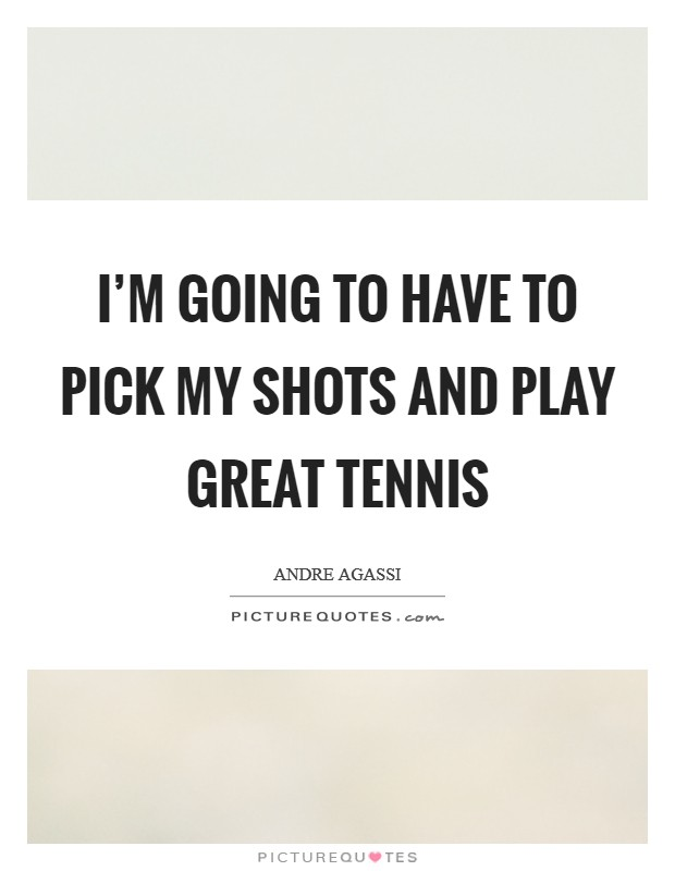 I'm going to have to pick my shots and play great tennis Picture Quote #1