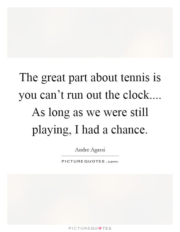 The great part about tennis is you can't run out the clock.... As long as we were still playing, I had a chance. Picture Quote #1