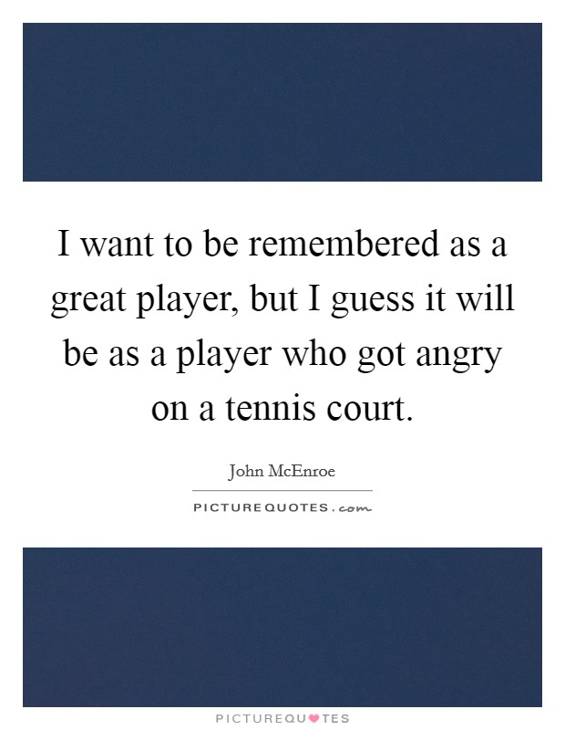 I want to be remembered as a great player, but I guess it will be as a player who got angry on a tennis court. Picture Quote #1