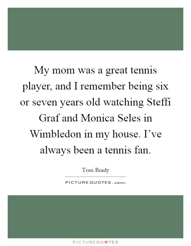 My mom was a great tennis player, and I remember being six or seven years old watching Steffi Graf and Monica Seles in Wimbledon in my house. I've always been a tennis fan Picture Quote #1
