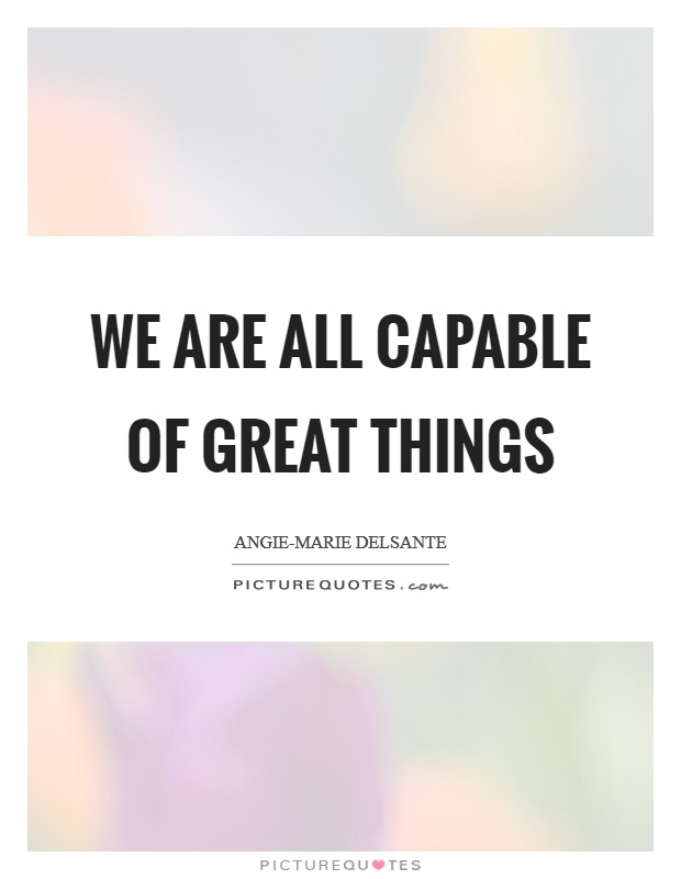 We Are All Capable of Great Things Picture Quote #1