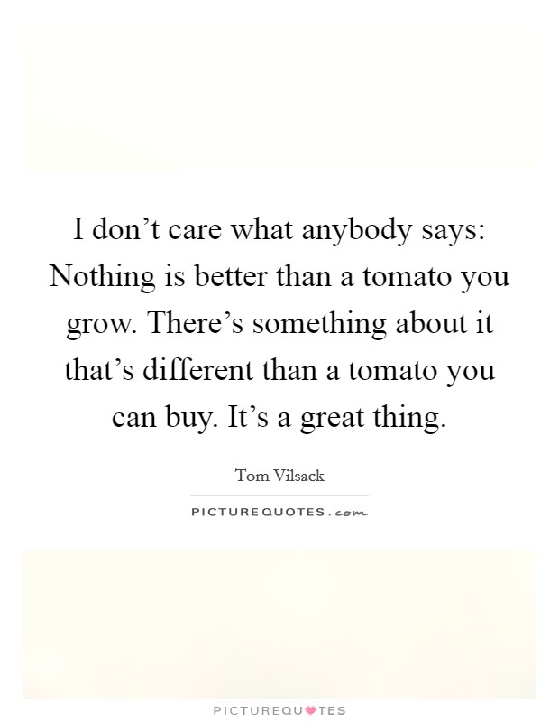 I don't care what anybody says: Nothing is better than a tomato you grow. There's something about it that's different than a tomato you can buy. It's a great thing Picture Quote #1