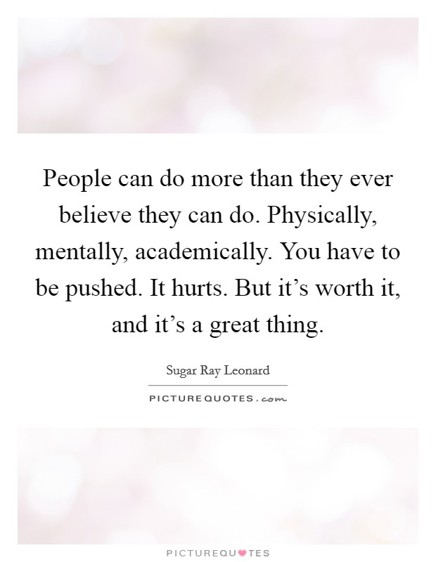 People can do more than they ever believe they can do. Physically, mentally, academically. You have to be pushed. It hurts. But it's worth it, and it's a great thing Picture Quote #1