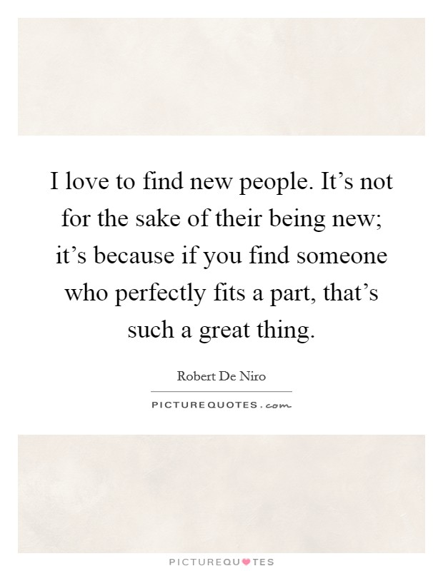 I love to find new people. It's not for the sake of their being new; it's because if you find someone who perfectly fits a part, that's such a great thing Picture Quote #1