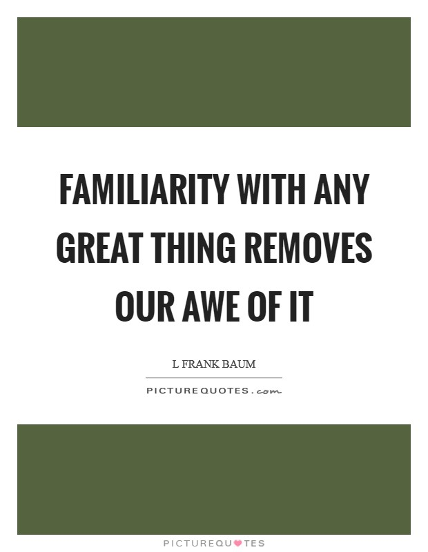 Familiarity with any great thing removes our awe of it Picture Quote #1