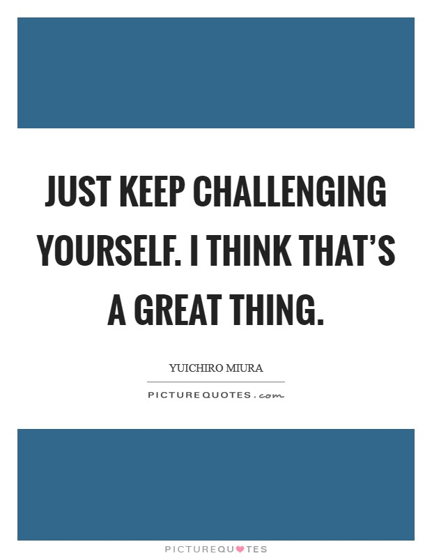 Just keep challenging yourself. I think that's a great thing Picture Quote #1