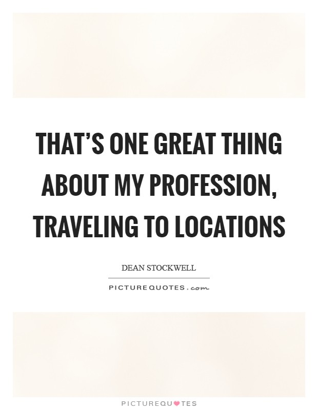 That's one great thing about my profession, traveling to locations Picture Quote #1