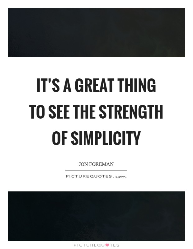 It's a great thing to see the strength of simplicity Picture Quote #1