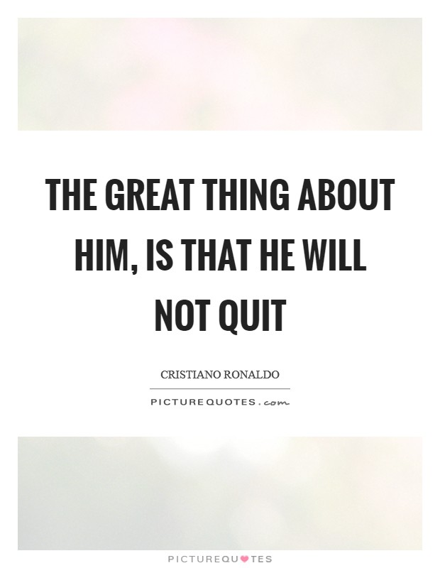 The great thing about him, is that he will not quit Picture Quote #1
