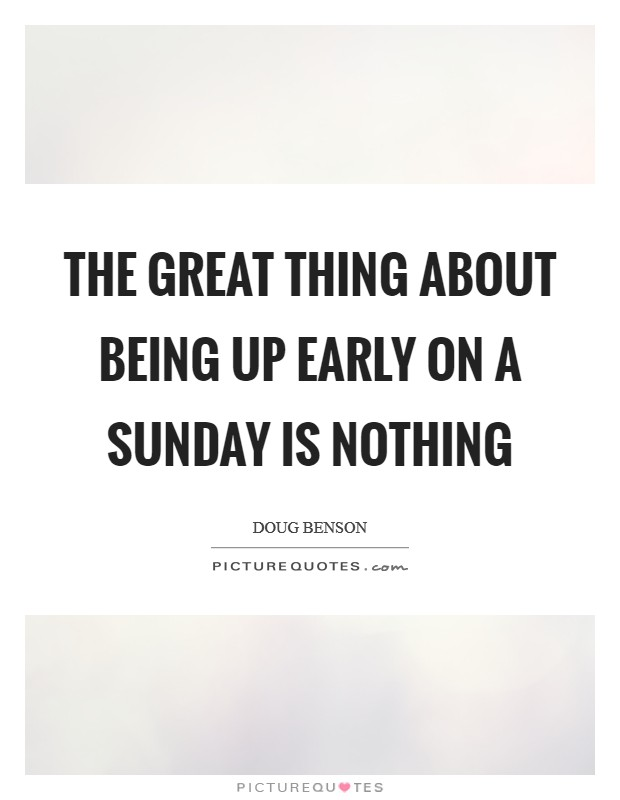 The great thing about being up early on a Sunday is nothing Picture Quote #1