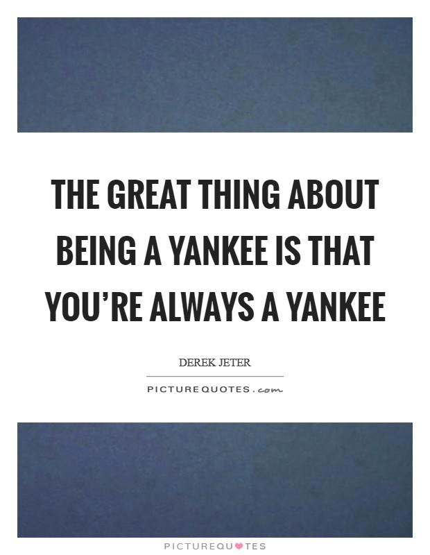 The great thing about being a Yankee is that you're always a Yankee Picture Quote #1