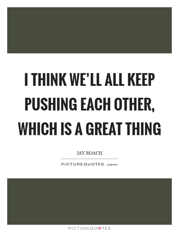 I think we'll all keep pushing each other, which is a great thing Picture Quote #1