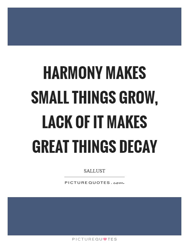 Harmony makes small things grow, lack of it makes great things decay Picture Quote #1