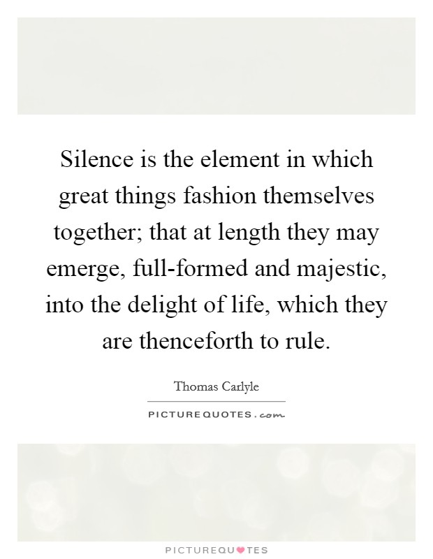 Silence is the element in which great things fashion themselves together; that at length they may emerge, full-formed and majestic, into the delight of life, which they are thenceforth to rule Picture Quote #1