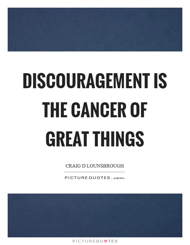 Discouragement is the cancer of great things Picture Quote #1