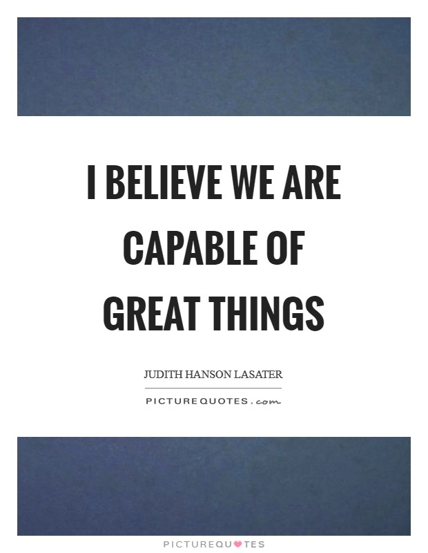I believe we are capable of great things Picture Quote #1
