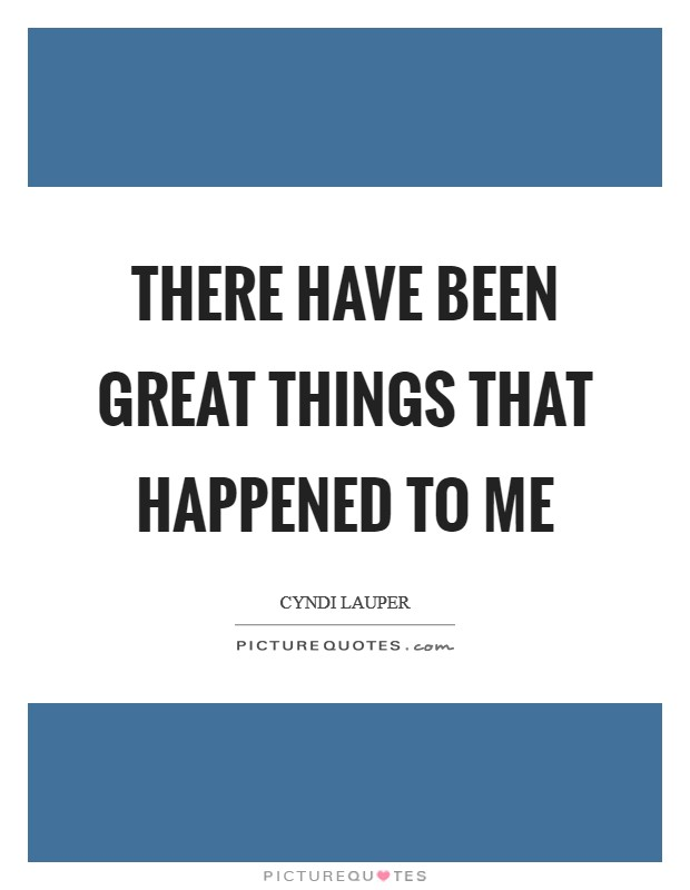 There have been great things that happened to me Picture Quote #1