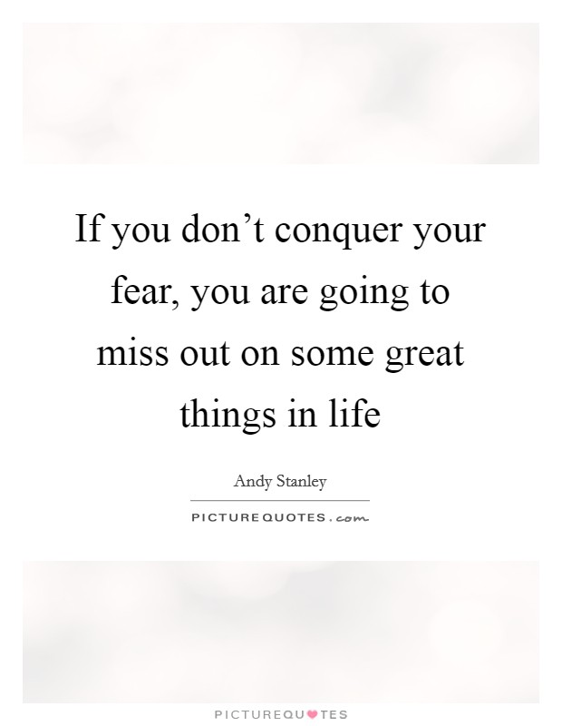 If you don't conquer your fear, you are going to miss out on some great things in life Picture Quote #1