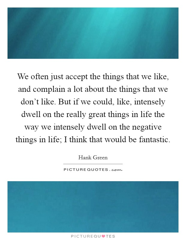 We often just accept the things that we like, and complain a lot about the things that we don't like. But if we could, like, intensely dwell on the really great things in life the way we intensely dwell on the negative things in life; I think that would be fantastic Picture Quote #1