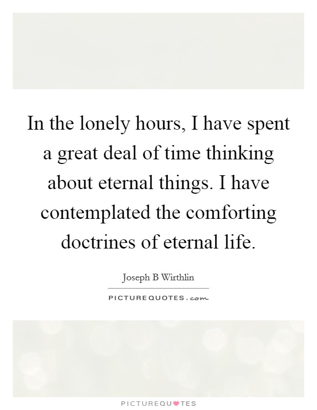 In the lonely hours, I have spent a great deal of time thinking about eternal things. I have contemplated the comforting doctrines of eternal life. Picture Quote #1