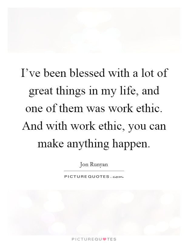 I've been blessed with a lot of great things in my life, and one of them was work ethic. And with work ethic, you can make anything happen Picture Quote #1
