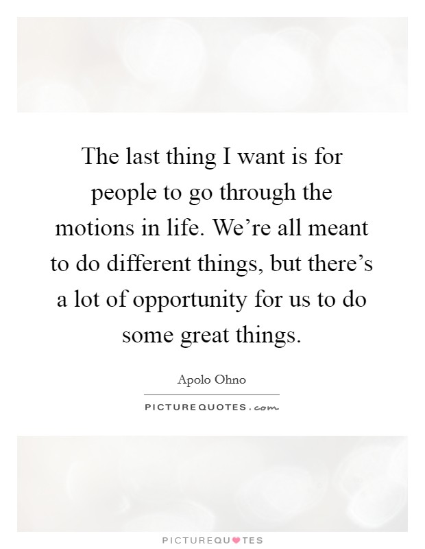 The last thing I want is for people to go through the motions in life. We're all meant to do different things, but there's a lot of opportunity for us to do some great things Picture Quote #1