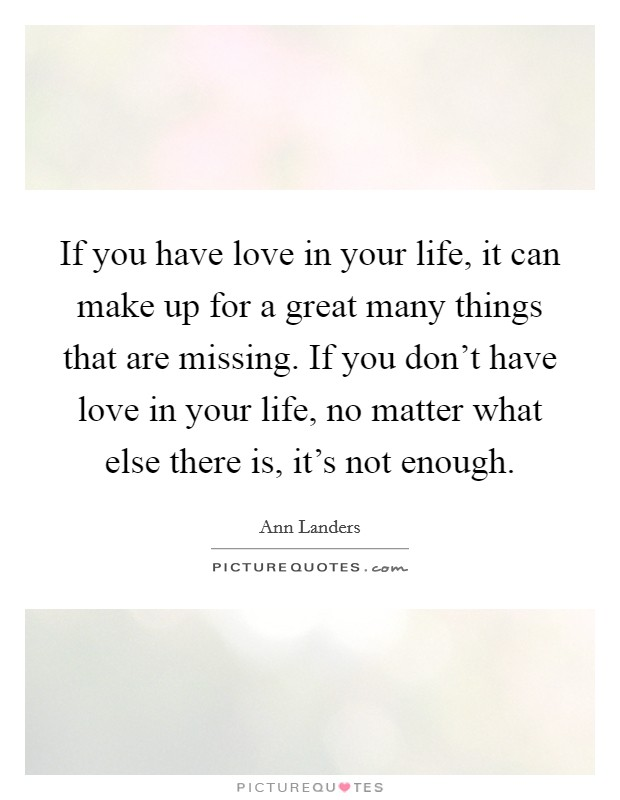 If you have love in your life, it can make up for a great many things that are missing. If you don't have love in your life, no matter what else there is, it's not enough Picture Quote #1