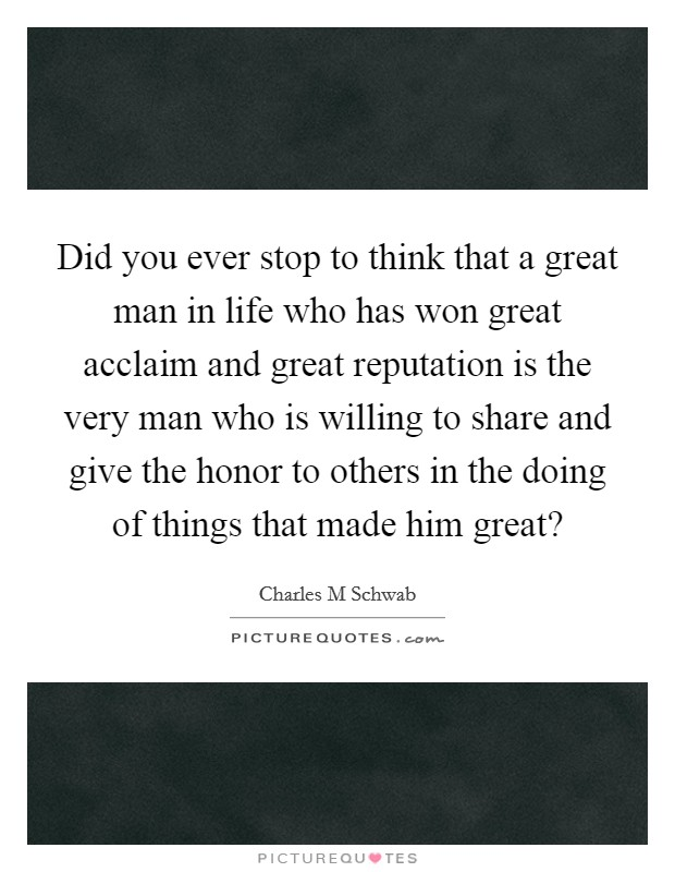 Did you ever stop to think that a great man in life who has won great acclaim and great reputation is the very man who is willing to share and give the honor to others in the doing of things that made him great? Picture Quote #1