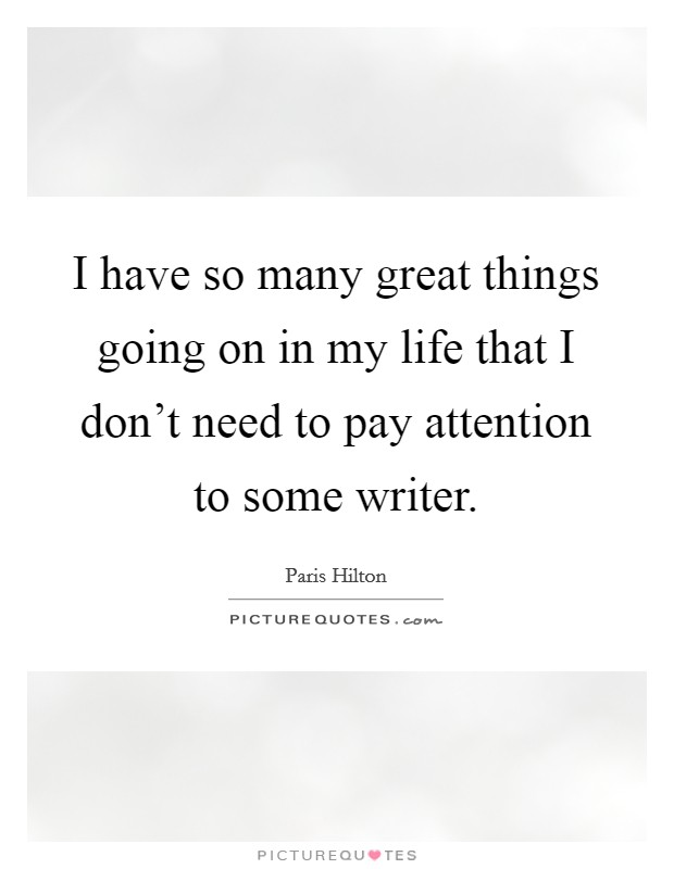 I have so many great things going on in my life that I don't need to pay attention to some writer Picture Quote #1