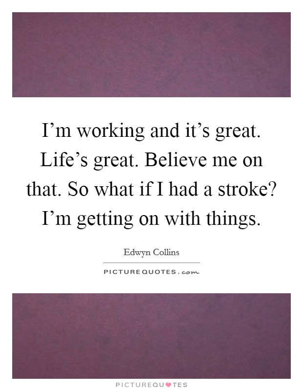 I'm working and it's great. Life's great. Believe me on that. So what if I had a stroke? I'm getting on with things Picture Quote #1