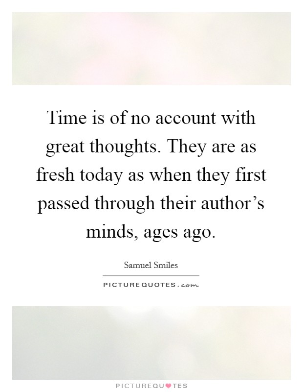 Time is of no account with great thoughts. They are as fresh today as when they first passed through their author's minds, ages ago Picture Quote #1
