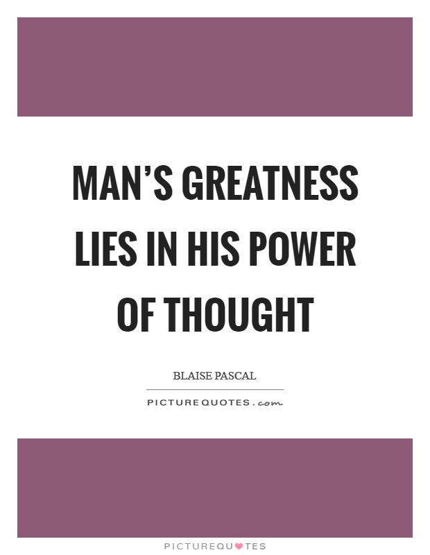 Man's greatness lies in his power of thought Picture Quote #1