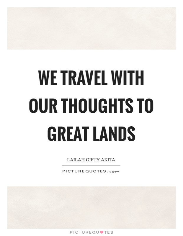 We travel with our thoughts to great lands Picture Quote #1