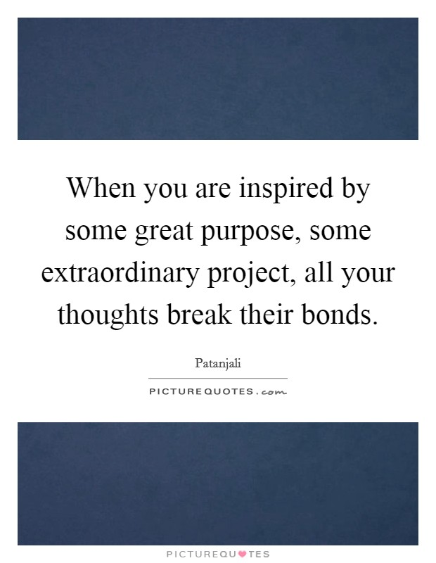 When you are inspired by some great purpose, some extraordinary project, all your thoughts break their bonds Picture Quote #1