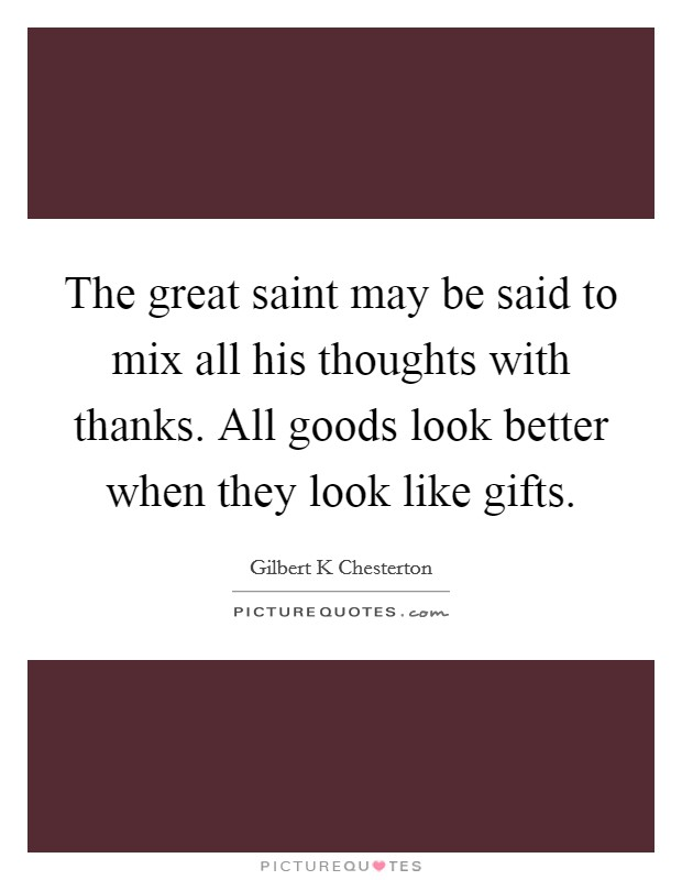 The great saint may be said to mix all his thoughts with thanks. All goods look better when they look like gifts Picture Quote #1