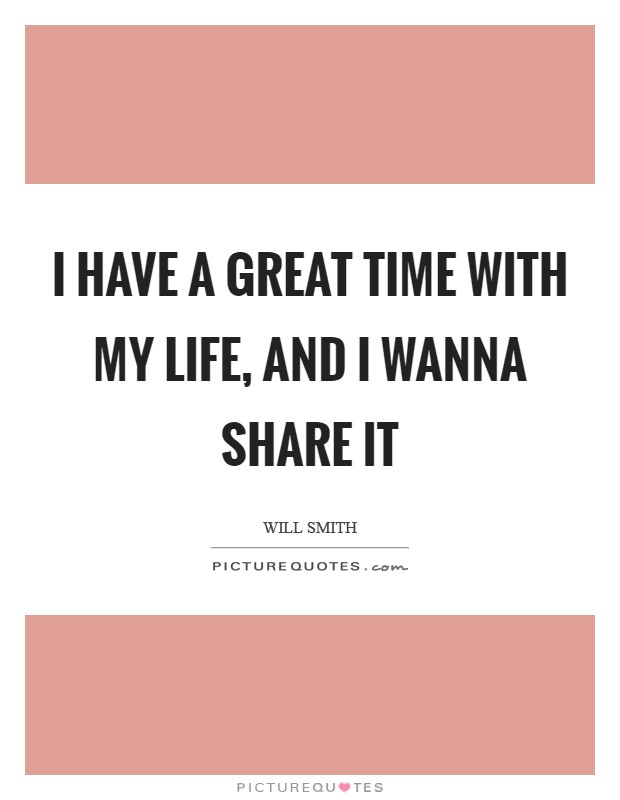 I have a great time with my life, and I wanna share it Picture Quote #1