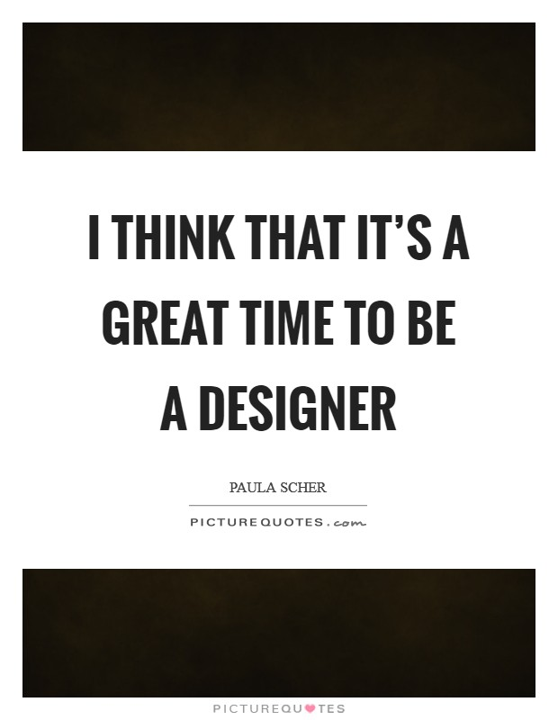 I think that it's a great time to be a designer Picture Quote #1